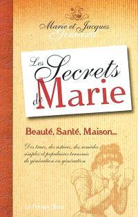 Les secrets de Marie : beauté, santé, maison... : des trucs, des astuces, des remèdes simples et populaires transmis de génération en génération