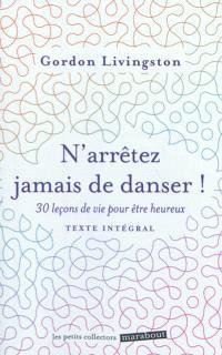N'arrêtez jamais de danser : trente leçons de vie pour être heureux : texte intégral