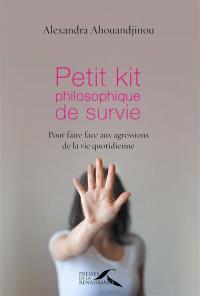 Petit kit philosophique de survie : pour faire face aux agressions de la vie quotidienne