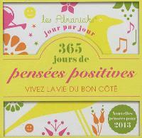 365 jours de pensées positives : vivez la vie du bon côté jour par jour : nouvelles pensées pour 2013