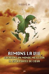 Aimons la vie  : cocréons un monde meilleur : il est à portée de coeur