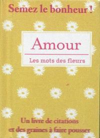 Amour, les mots des fleurs : un livre de citations et des graines à faire pousser
