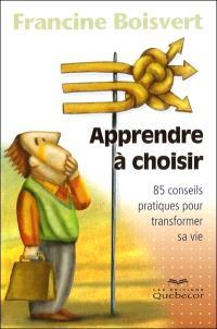 Apprendre à choisir  : 85 conseils pratiques pour transformer sa vie/