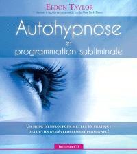 Autohypnose et programmation subliminale  : un mode d'emploi pour mettre en pratique des outils de développement personnel