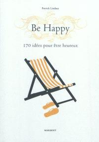Be happy : 170 idées pour être heureux