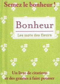 Bonheur, les mots des fleurs : un livre de citations et des graines à faire pousser
