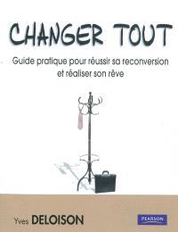 Changer tout : guide pratique pour réussir sa reconversion et réaliser son rêve