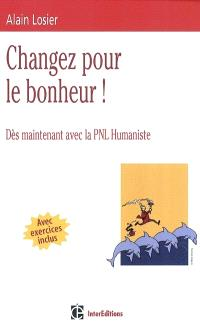 Changez pour le bonheur ! : dès maintenant avec la PNL humaniste