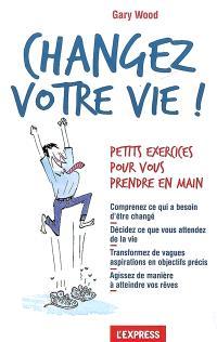 Changez votre vie ! : petits exercices pour vous prendre en main