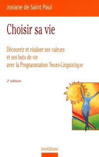 Choisir sa vie : découvrir et réaliser ses valeurs et ses buts de vie avec la programmation neuro-linguistique