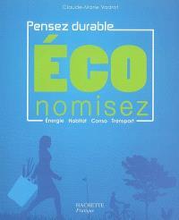 Economisez : pensez durable : énergie, habitat, conso, transport