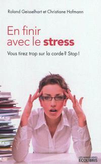 En finir avec le stress : vous tirez trop sur la corde ? Stop !