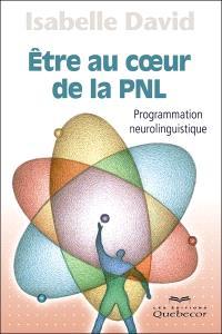 Être au coeur de la PNL  : programmation neurolinguistique
