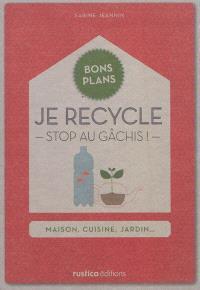 Je recycle, stop au gâchis ! : maison, cuisine, jardin...