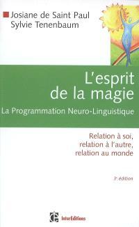 L'esprit de la magie : la programmation neuro-linguistique : relation à soi, relation à l'autre, relation au monde