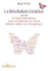 La révolution créatrice; Suivi de 21 idées libératrices pour transformer sa vie et devenir acteur du changement