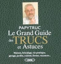 Le grand guide des trucs et astuces : maison, bricolage, vie pratique, garage, jardin, cuisine, forme, vacances...