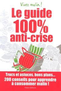 Le guide 100% anti-crise : trucs et astuces, bons plans... 200 conseils pour apprendre à consommer malin ! : vivez malin !