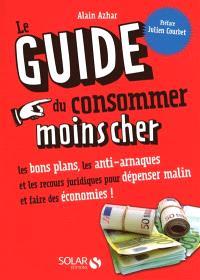 Le guide du consommer moins cher : les bons plans, les anti-arnaques et les recours juridiques pour dépenser malin et faire des économies !