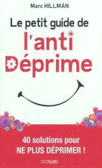 Le petit guide de l'anti-déprime... : 40 solutions pour ne plus déprimer !