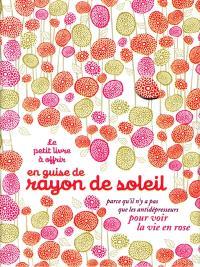 Le petit livre à offrir en guise de rayon de soleil : parce qu'il n'y a pas que les antidépresseurs pour voir la vie en rose