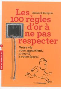 Les 100 règles d'or à ne pas respecter : votre vie vous appartient, vivez-la à votre façon !