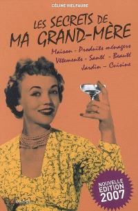 Les secrets de ma grand-mère : maison, produits ménagers, vêtements, santé, beauté, jardin, cuisine