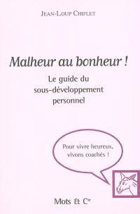Malheur au bonheur ! : le guide du sous-développement personnel