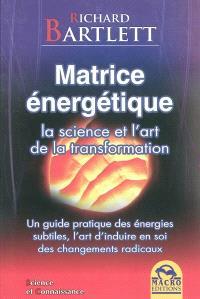 Matrice énergétique : la science et l'art de la transformation : un guide pratique des énergies subtiles, l'art d'induire en soi des changements radicaux