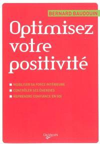 Optimisez votre positivité : mobiliser sa force intérieure, contrôler ses énergies, reprendre confiance en soi