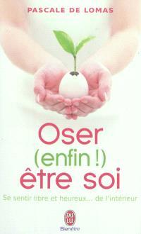 Oser (enfin !) être soi : se sentir libre et heureux... de l'intérieur