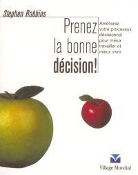 Prenez la bonne décision ! : améliorez votre processus décisionnel pour mieux travailler et mieux vivre