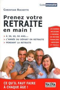 Prenez votre retraite en main ! : à 30, 40, 50 ans..., l'année du départ en retraite, pendant la retraite