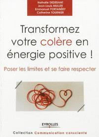 Transformez votre colère en énergie positive ! : poser les limites et se faire respecter