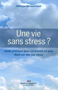 Une vie sans stress?  : guide pratique pour un mental en paix : basé sur des cas vécus