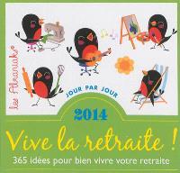 Vive la retraite ! : 365 idées pour bien vivre votre retraite : 2014