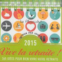 Vive la retraite ! : 365 idées pour bien vivre votre retraite : 2015