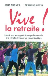 Vive la retraite ! : réussir son passage de la vie professionnelle à la retraite et trouver un nouvel équilibre