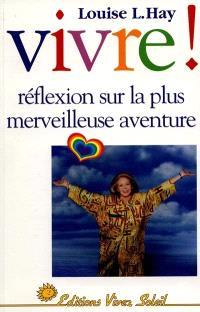 Vivre ! : réflexions sur la plus merveilleuse aventure