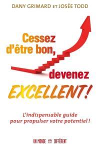 Cessez d'être bon, devenez excellent !  : l' indispensable guide pour propulser votre potentiel !