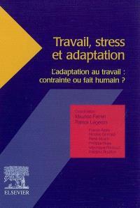 Travail, stress et adaptation : l'adaptation au travail : contrainte ou fait humain ?