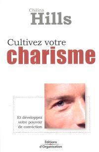 Cultivez votre charisme : et développez votre pouvoir de conviction