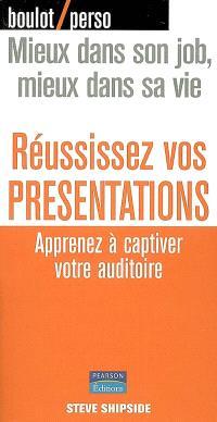 Réussissez vos présentations : apprenez à captiver votre auditoire : mieux dans son job, mieux dans sa vie