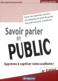 Savoir parler en public : apprenez à captiver votre auditoire ! : tester ses capacités oratoires, les méthodes de prise de parole, des exercices pour s'améliorer