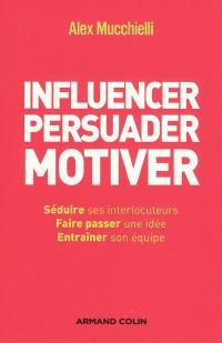 Influencer, persuader, motiver : de nouvelles techniques : séduire ses interlocuteurs, faire passer une idée, entraîner son équipe