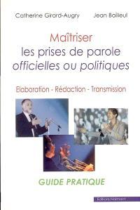 Maîtriser les prises de parole officielles ou politiques : élaboration, rédaction, transmission : guide pratique