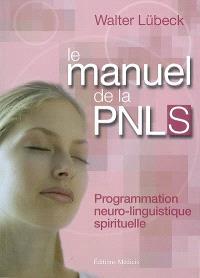 Le manuel de la PNLS : programmation neuro-linguistique spirituelle : techniques mentales de liaison hamonieuse entre le coeur et la raison, stimulaiton de la vitalité