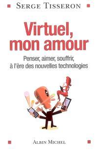 Virtuel, mon amour : penser, aimer, souffrir à l'ère des nouvelles technologies