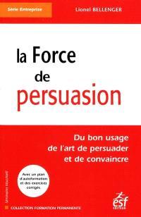 La force de persuasion : du bon usage de l'art de persuader et de convaincre