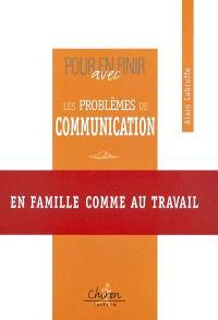 Pour en finir avec les problèmes de communication : en famille comme au travail